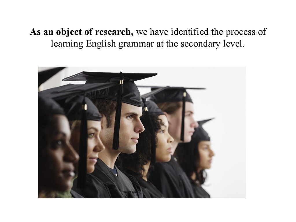 As an object of research, we have identified the process of learning English grammar at the secondary level.