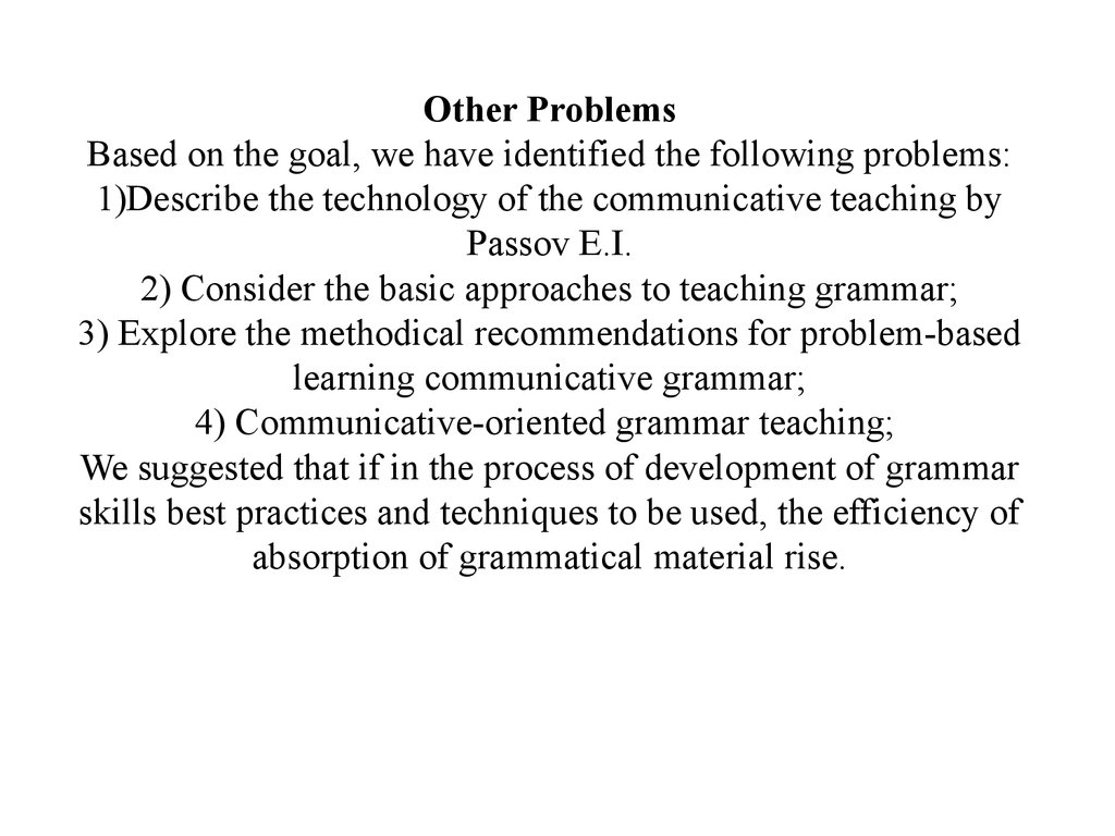 Other Problems Based on the goal, we have identified the following problems: 1)Describe the technology of the communicative teaching by Passov E.I. 2) Consider the basic approaches to teaching grammar; 3) Explore the methodical recommendations for problem