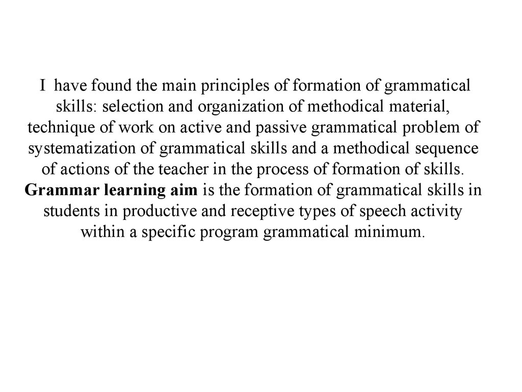 I have found the main principles of formation of grammatical skills: selection and organization of methodical material, technique of work on active and passive grammatical problem of systematization of grammatical skills and a methodical sequence of actio