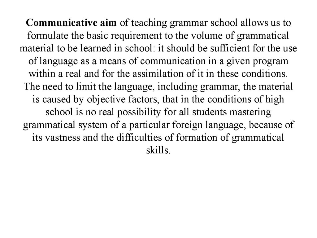 Communicative aim of teaching grammar school allows us to formulate the basic requirement to the volume of grammatical material to be learned in school: it should be sufficient for the use of language as a means of communication in a given program within