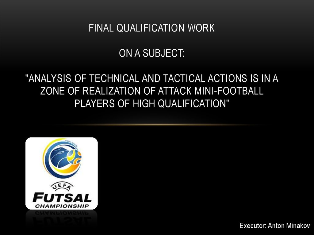 "FINAL QUALIFICATION WORK on a subject: ""Analysis of technical and tactical actions is in a zone of realization of attack mini-football players of high qualification"""