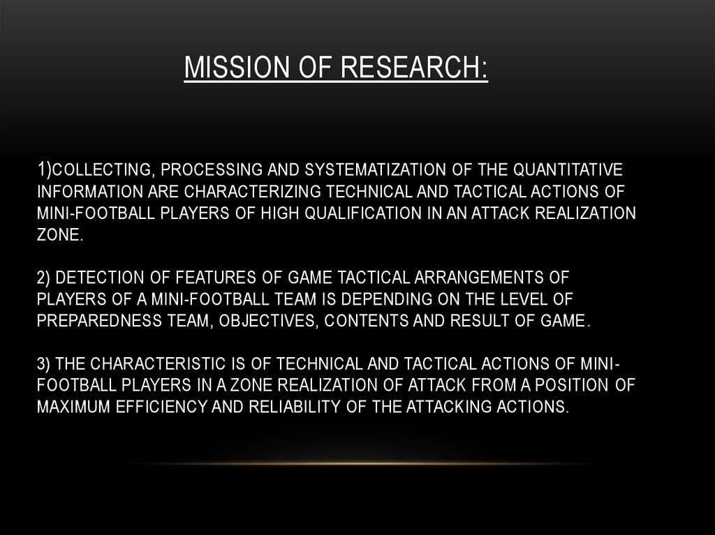 Mission of research: 1)Collecting, processing and systematization of the quantitative information are characterizing technical and tactical actions of mini-football players of high qualification in an attack realization zone. 2) Detection of features of g