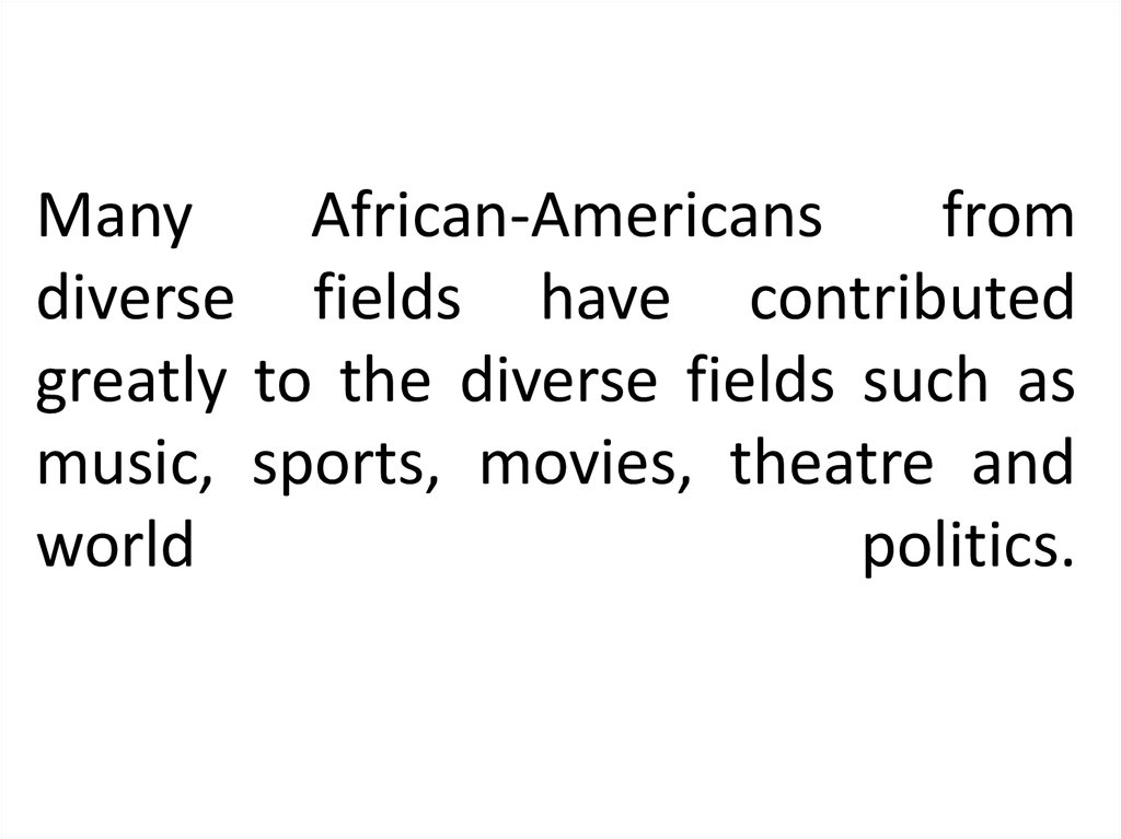 Many African-Americans from diverse fields have contributed greatly to the diverse fields such as music, sports, movies, theatre and world politics.