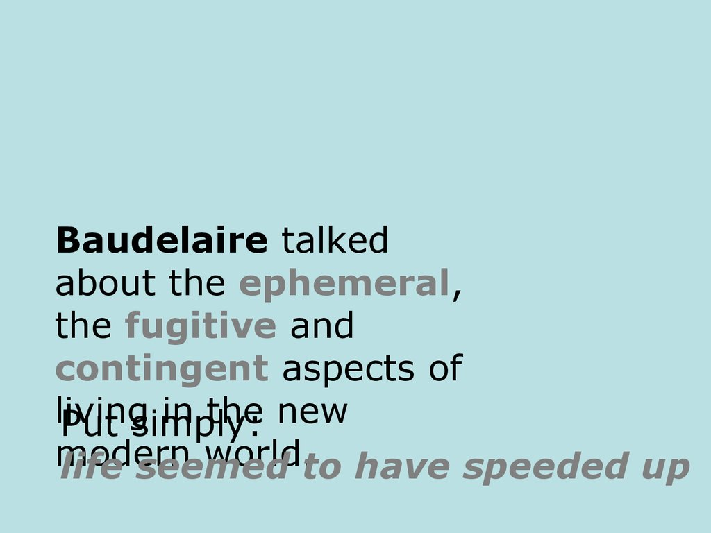 Baudelaire talked about the ephemeral, the fugitive and contingent aspects of living in the new modern world.