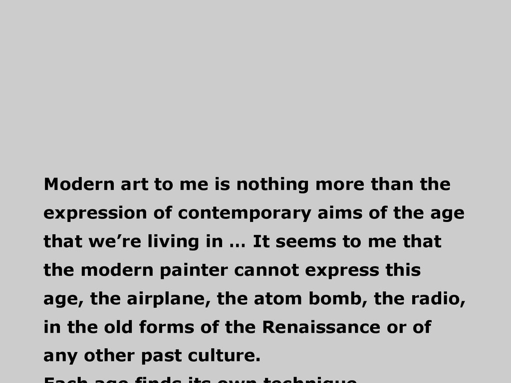 Modern art to me is nothing more than the expression of contemporary aims of the age that we're living in … It seems to me that the modern painter cannot express this age, the airplane, the atom bomb, the radio, in the old forms of the Renaissance or