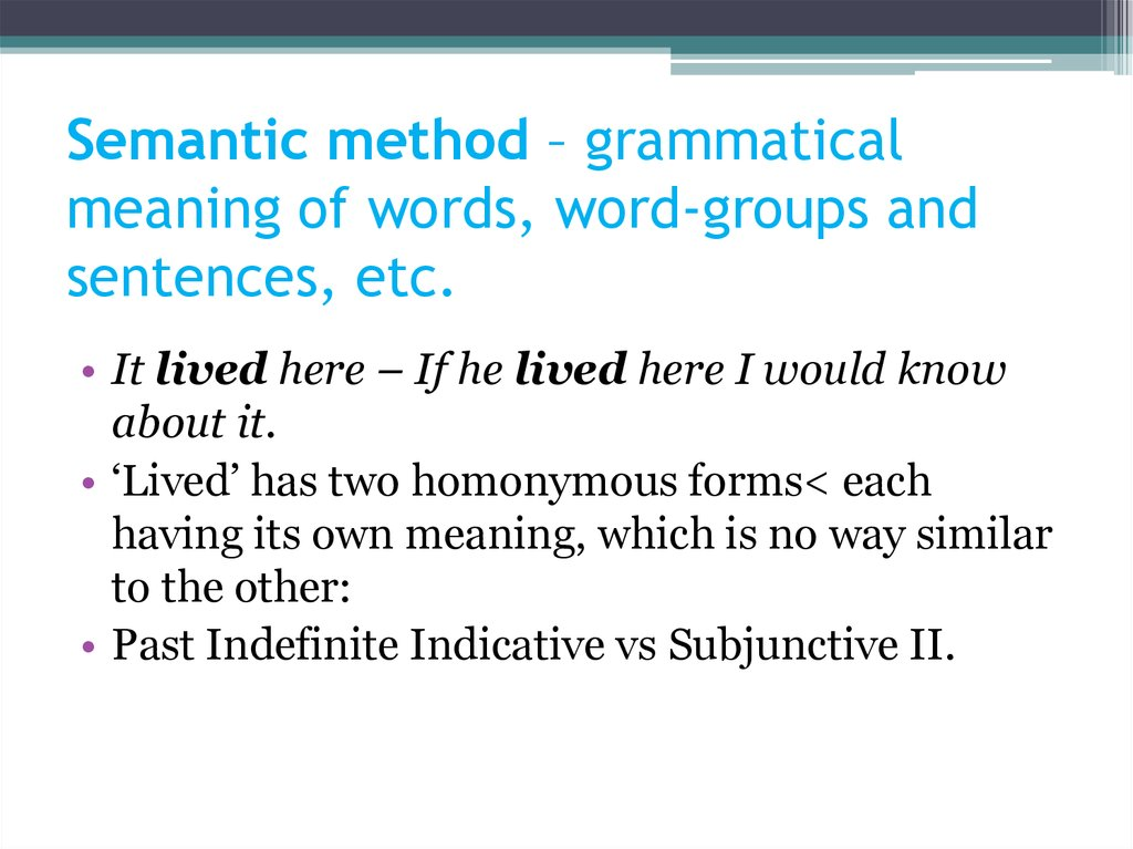 Semantic method – grammatical meaning of words, word-groups and sentences, etc.