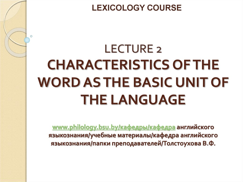 LECTURE 2 CHARACTERISTICS OF THE WORD AS THE BASIC UNIT OF THE LANGUAGE www.philology.bsu.by/кафедры/кафедра английского языкознания/учебные материалы/кафедра английского языкозн