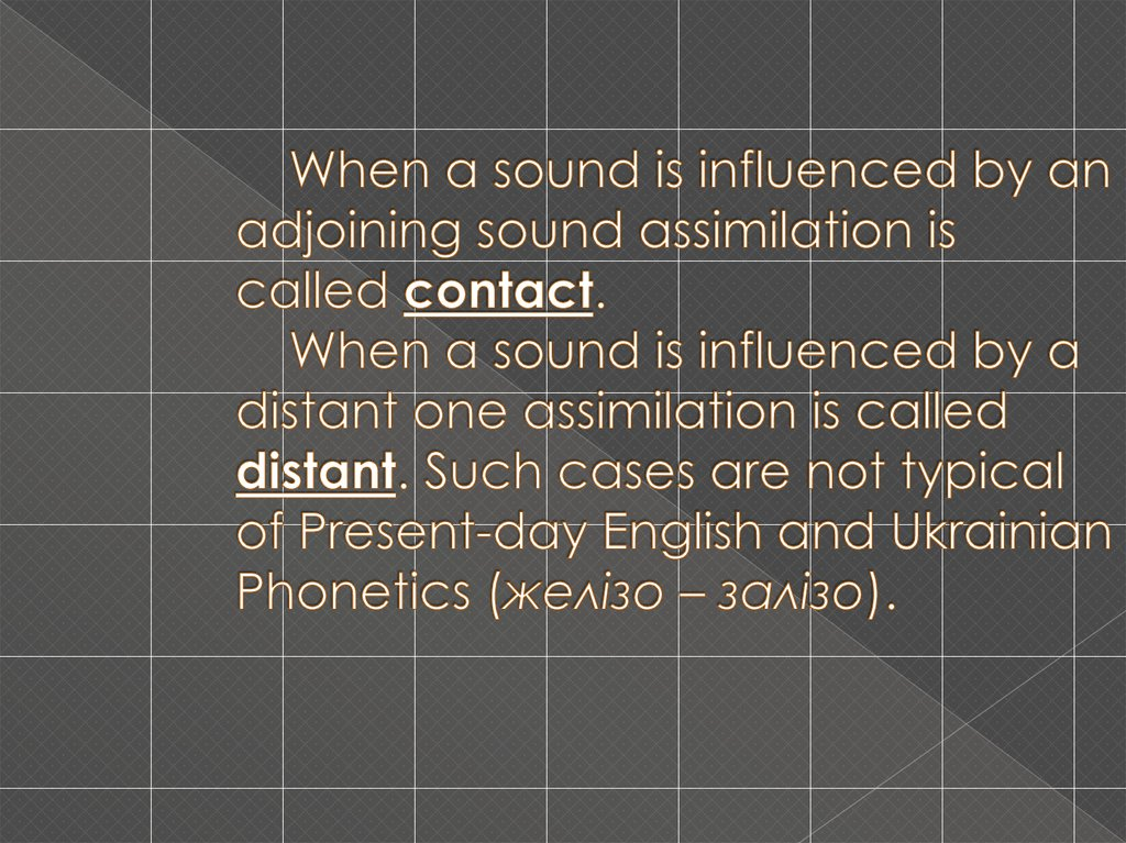 When a sound is influenced by an adjoining sound assimilation is called contact. When a sound is influenced by a distant one assimilation is called distant. Such cases are not typical of Present-day English and Ukrainian Phonetics (желізо – зал