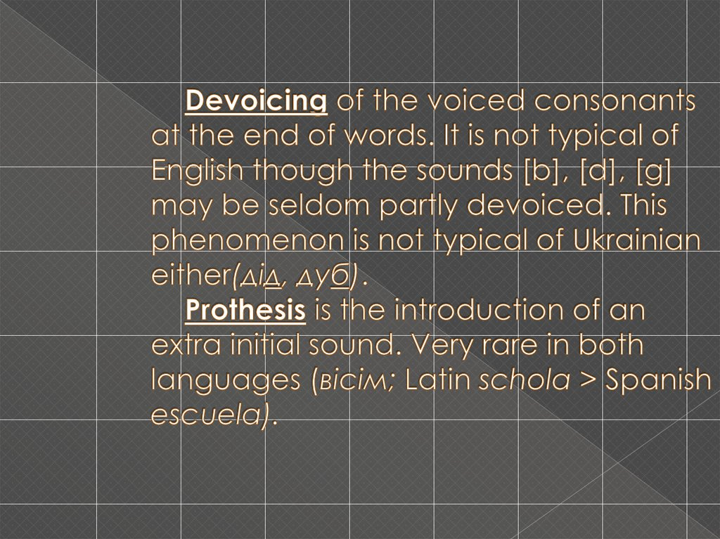 Devoicing of the voiced consonants at the end of words. It is not typical of English though the sounds [b], [d], [g] may be seldom partly devoiced. This phenomenon is not typical of Ukrainian either(дід, дуб). Prothesis is the introduction of an ext