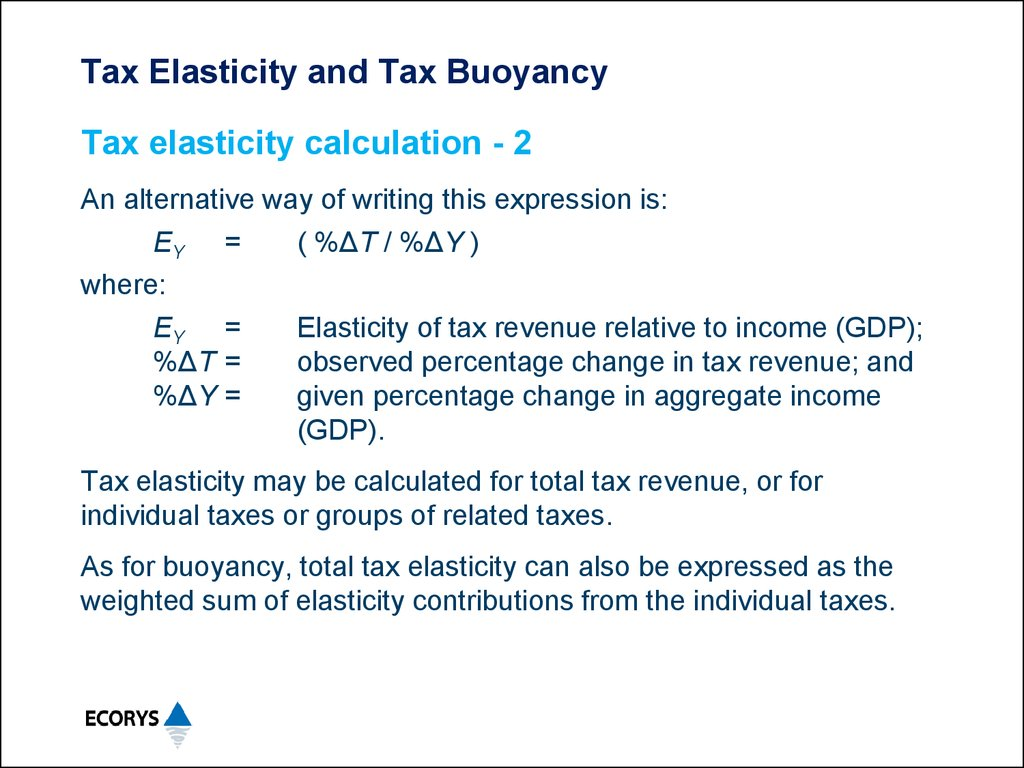 """buoyancy and elasticity determinants of Base for most analytical applications is the """"elasticity"""" or buoyancy rate that seeks to relate the percentage change in tax revenue to a percentage change in various variables that effect tax receipts."""