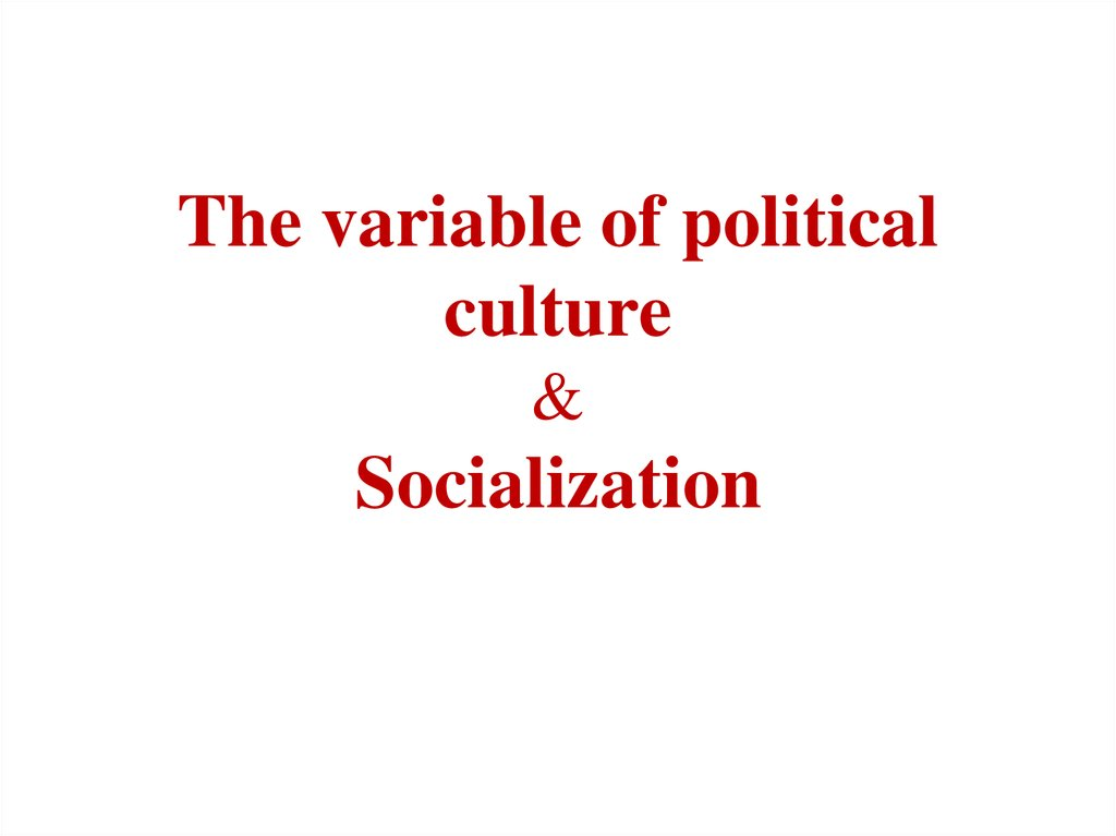 The variable of political culture & Socialization