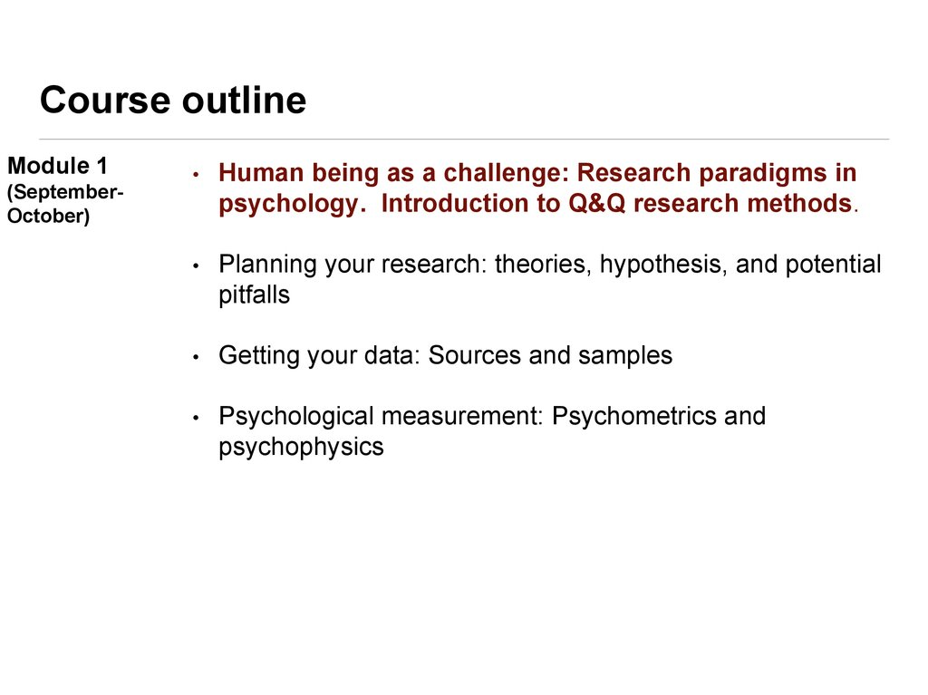 research methods course outline Course objectives  describe the methods and procedures used to carry out and evaluate psychological research discuss the critical issues that must be considered to evaluate scientific evidence found in journals, magazines, newspapers, and news programs.