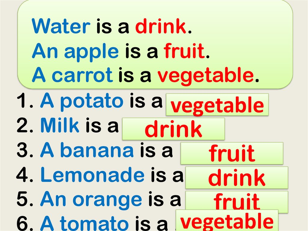Water is a drink. An apple is a fruit. A carrot is a vegetable. 1. A potato is a ... 2. Milk is a ... 3. A banana is a ... 4. Lemonade is a ... 5. An orange is a ... 6. A tomato is a ...