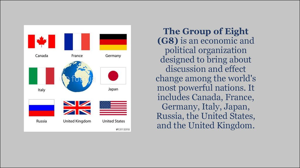The Group of Eight (G8) is an economic and political organization designed to bring about discussion and effect change among the world's most powerful nations. It includes Canada, France, Germany, Italy, Japan, Russia, the United States, and the United Ki