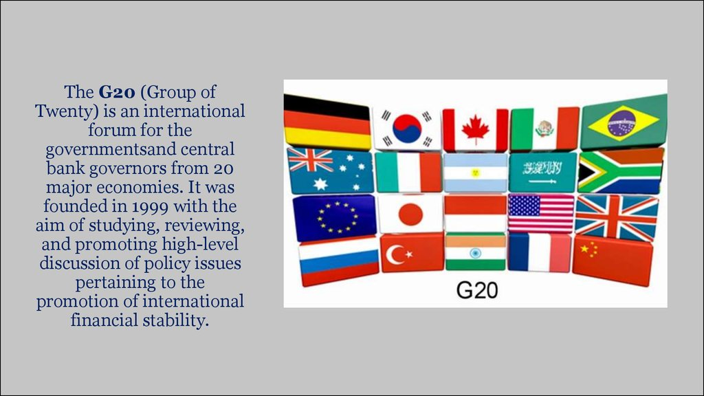 The G20 (Group of Twenty) is an international forum for the governmentsand central bank governors from 20 major economies. It was founded in 1999 with the aim of studying, reviewing, and promoting high-level discussion of policy issues pertaining to the p