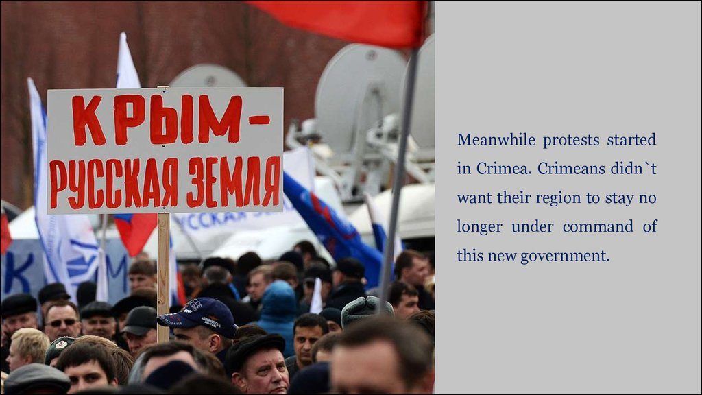 Meanwhile protests started in Crimea. Crimeans didn`t want their region to stay no longer under command of this new government.