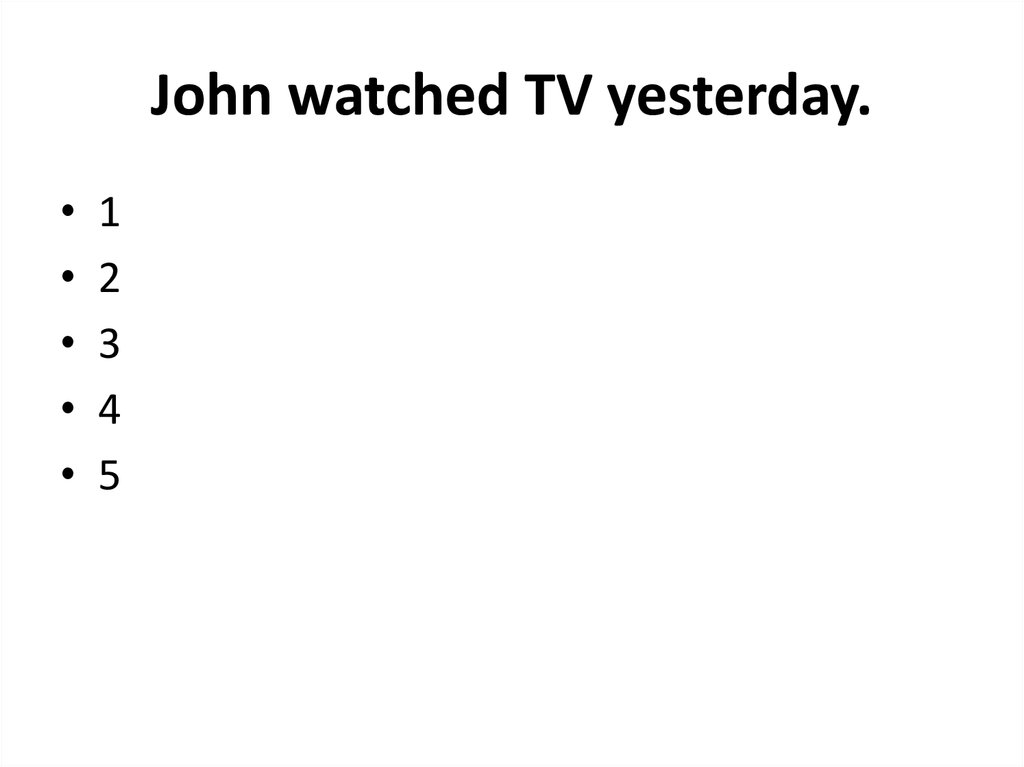 John watched TV yesterday.