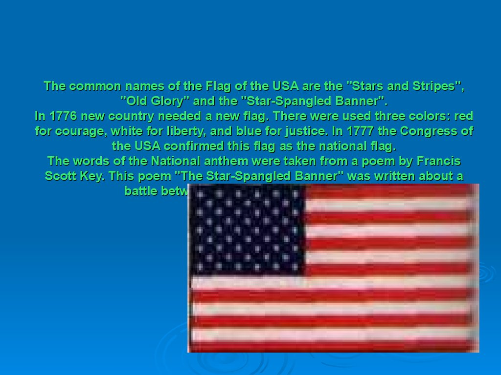 "The common names of the Flag of the USA are the ""Stars and Stripes"", ""Old Glory"" and the ""Star-Spangled Banner"". In 1776 new country needed a new flag. There were used three colors: red for courage, white for liberty, and blue for justice. In 1777 the Con"