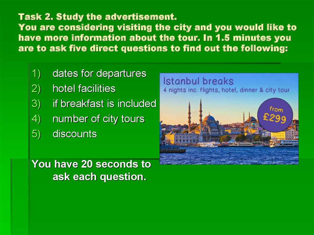 Task 2. Study the advertisement. You are considering visiting the city and you would like to have more information about the tour. In 1.5 minutes you are to ask five direct questions to find out the following: