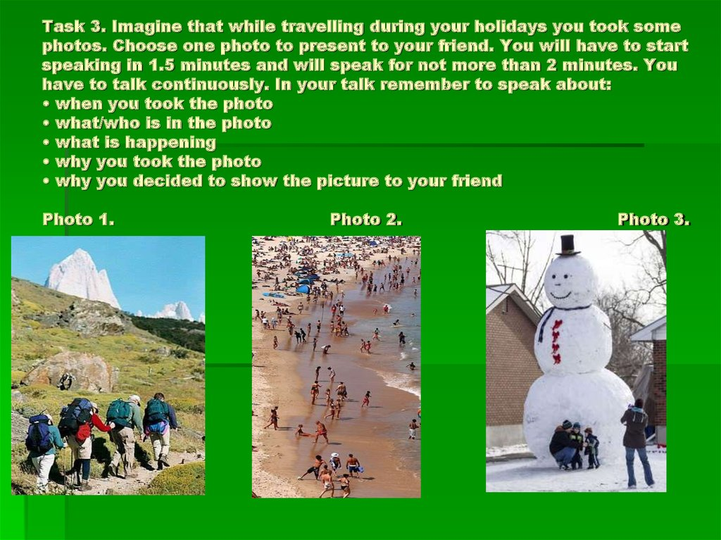 Task 3. Imagine that while travelling during your holidays you took some photos. Choose one photo to present to your friend. You will have to start speaking in 1.5 minutes and will speak for not more than 2 minutes. You have to talk continuously. In your