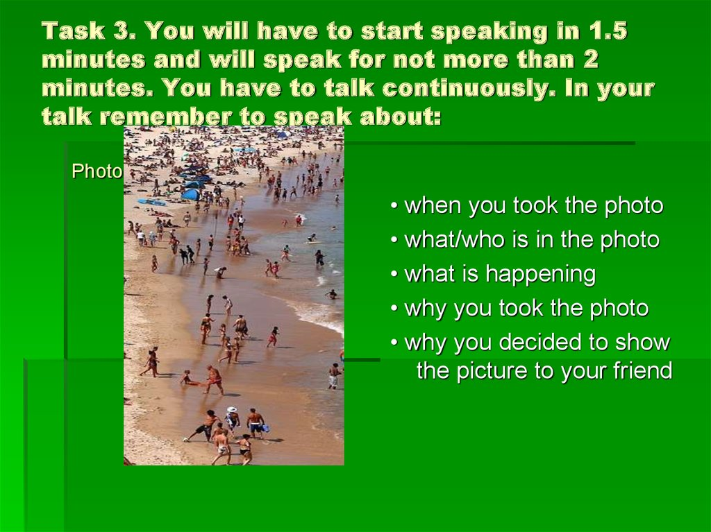Task 3. You will have to start speaking in 1.5 minutes and will speak for not more than 2 minutes. You have to talk continuously. In your talk remember to speak about:
