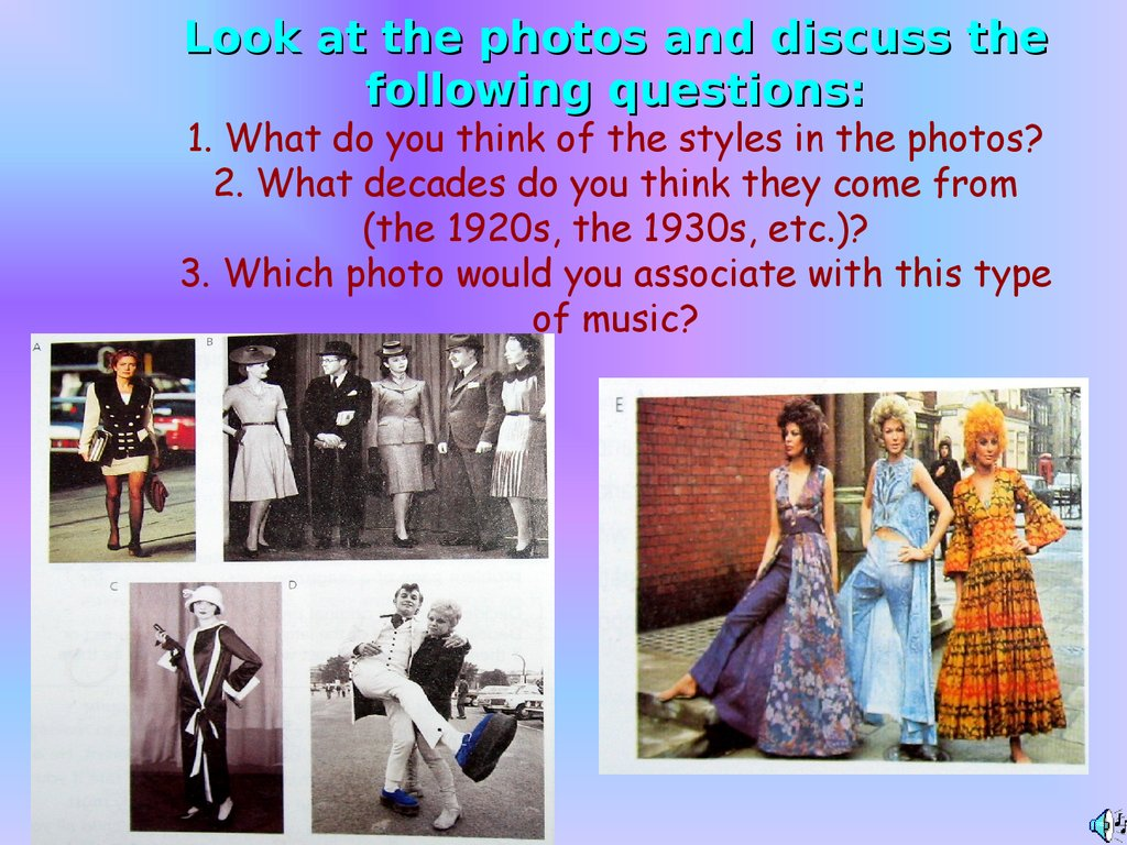 Look at the photos and discuss the following questions: 1. What do you think of the styles in the photos? 2. What decades do you think they come from (the 1920s, the 1930s, etc.)? 3. Which photo would you associate with this type of music?