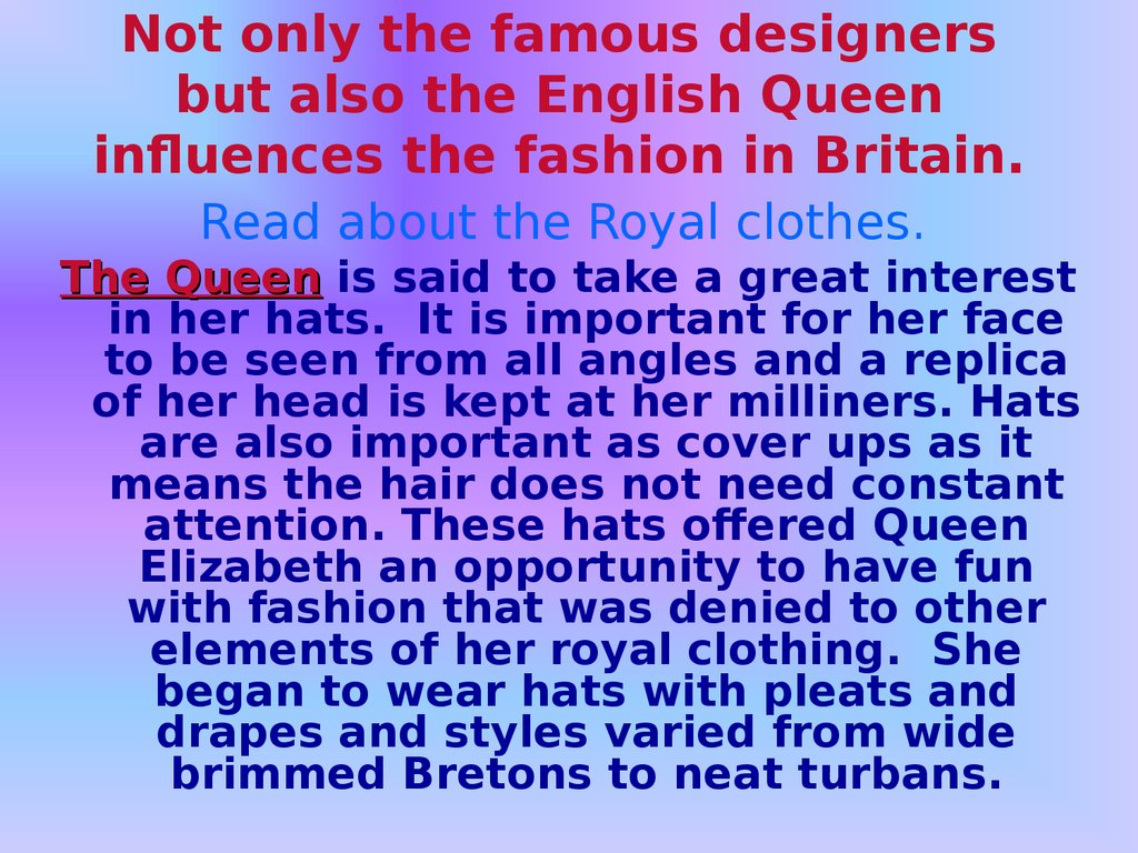 Not only the famous designers but also the English Queen influences the fashion in Britain.