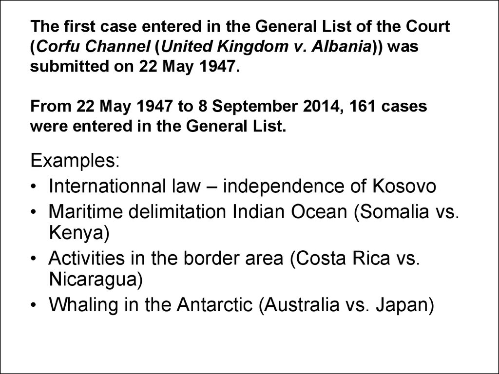 The first case entered in the General List of the Court (Corfu Channel (United Kingdom v. Albania)) was submitted on 22 May 1947. From 22 May 1947 to 8 September 2014, 161 cases were entered in the General List.