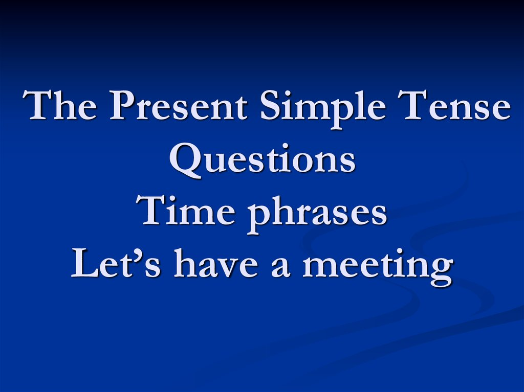 The Present Simple Tense Questions Time phrases Let's have a meeting