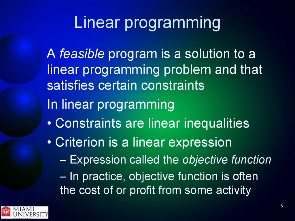 what is linear programming If the objective function f is linear and the constrained space is a polytope, the problem is a linear programming problem, which may be solved using well-known linear programming techniques such as the simplex method.