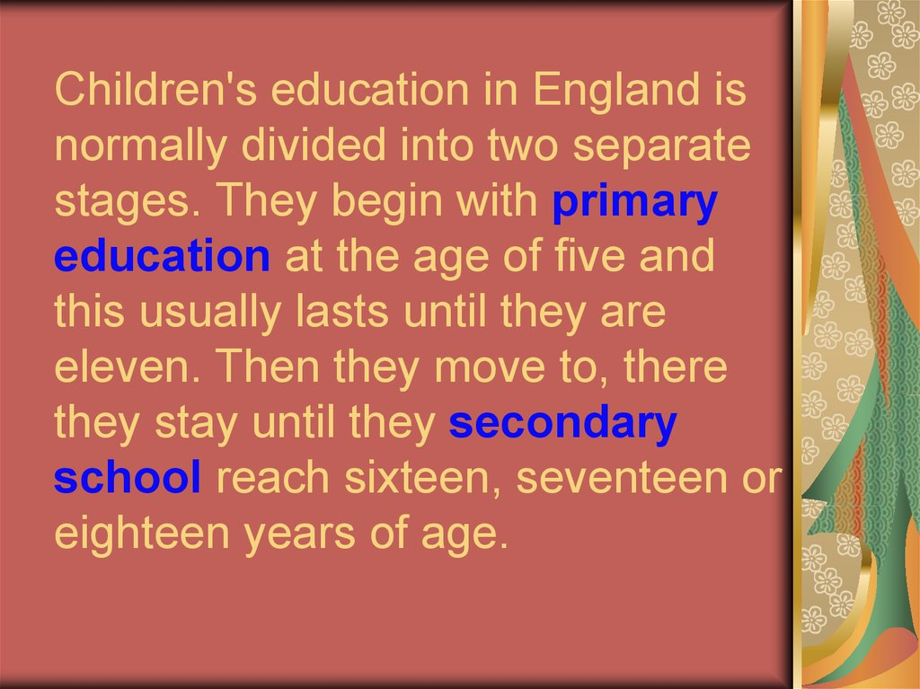 Children's education in England is normally divided into two separate stages. They begin with primary education at the age of five and this usually lasts until they are eleven. Then they move to, there they stay until they secondary school reach sixteen,