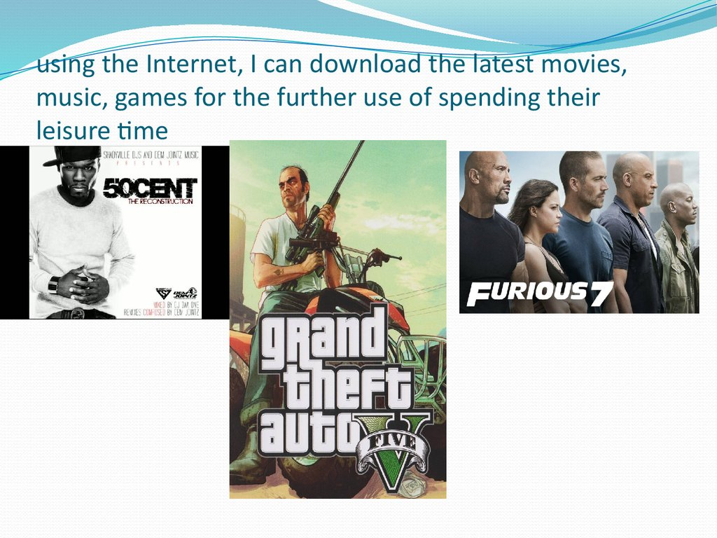 using the Internet, I can download the latest movies, music, games for the further use of spending their leisure time