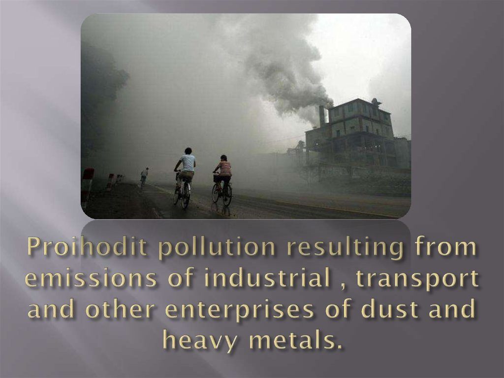Proihodit pollution resulting from emissions of industrial , transport and other enterprises of dust and heavy metals.