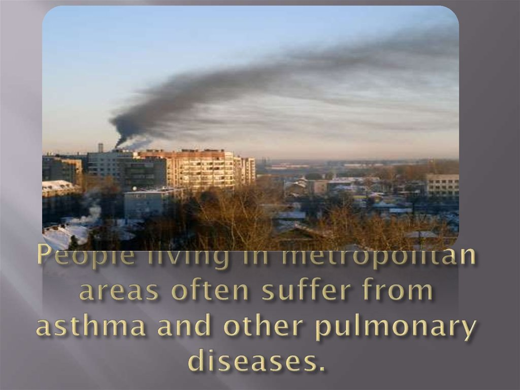 People living in metropolitan areas often suffer from asthma and other pulmonary diseases.