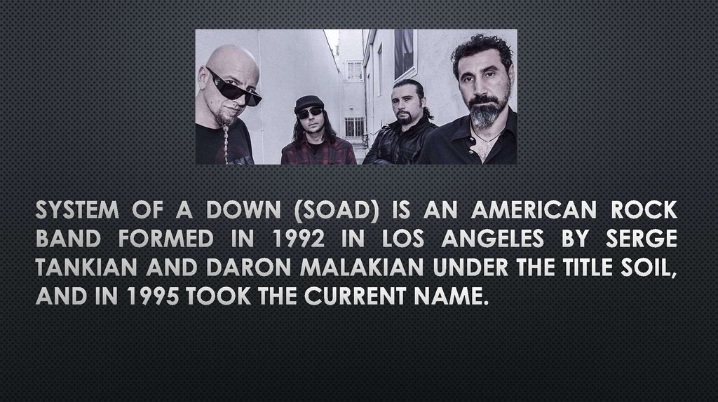 System of a Down (SOAD) is an American rock band formed in 1992 in Los Angeles by Serge Tankian and Daron Malakian under the