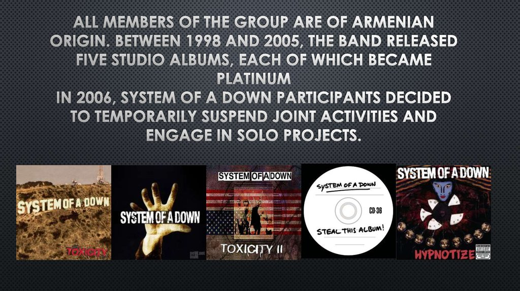 All members of the group are of Armenian origin. Between 1998 and 2005, the band released five studio albums, each of which