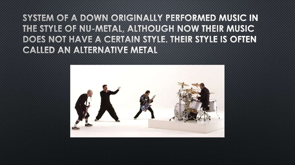 System of a Down originally performed music in the style of nu-metal, although now their music does not have a certain style.