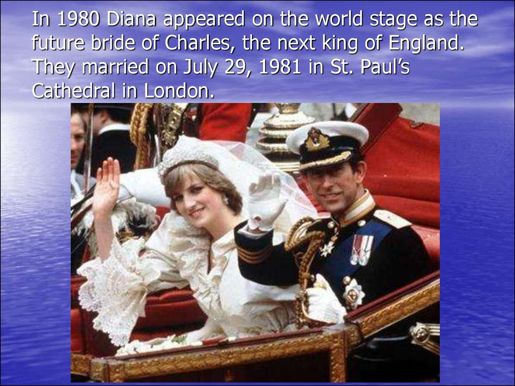 In 1980 Diana appeared on the world stage as the future bride of Charles, the next king of England. They married on July 29, 1981 in St. Paul's Cathedral in London.