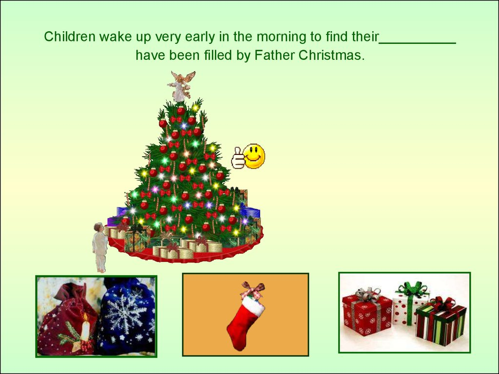Children wake up very early in the morning to find their__________ have been filled by Father Christmas.