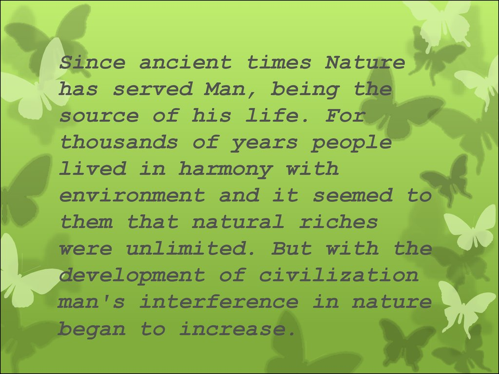 Since ancient times Nature has served Man, being the source of his life. For thousands of years people lived in harmony with environment and it seemed to them that natural riches were unlimited. But with the development of civilization man's interference