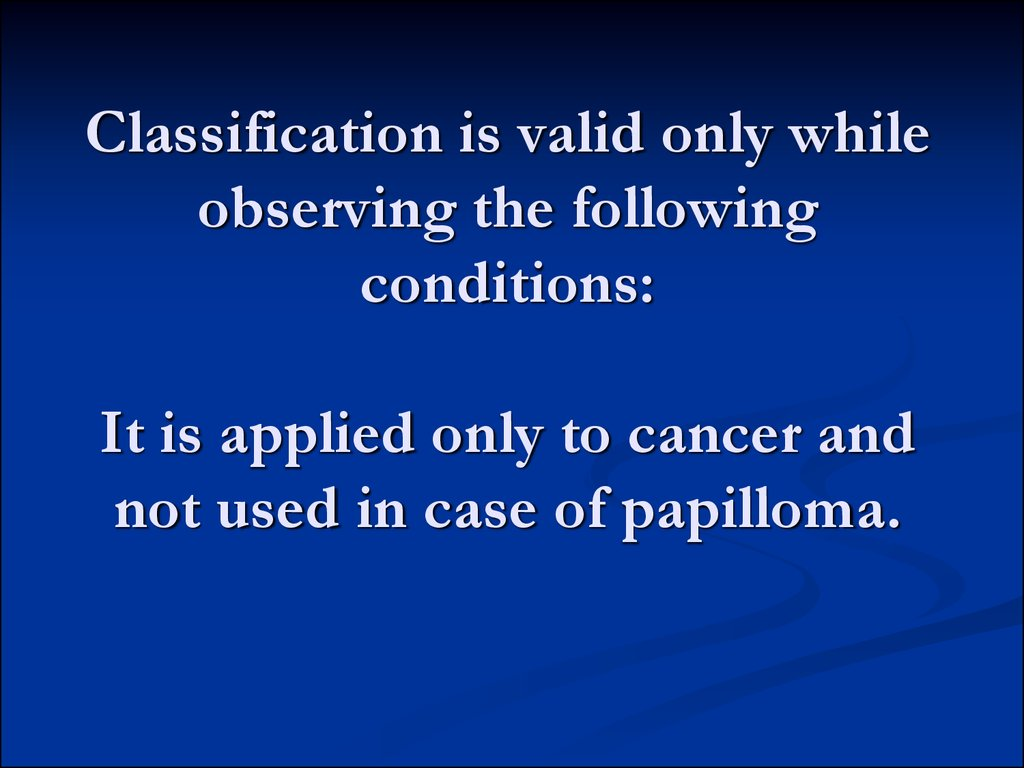 Classification is valid only while observing the following conditions: It is applied only to cancer and not used in case of papilloma.