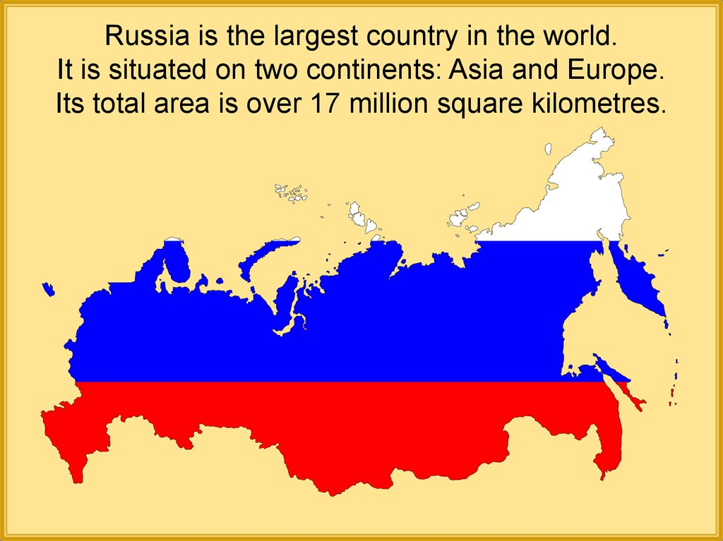 Russia is the largest country in the world. It is situated on two continents: Asia and Europe. Its total area is over 17 million square kilometres.