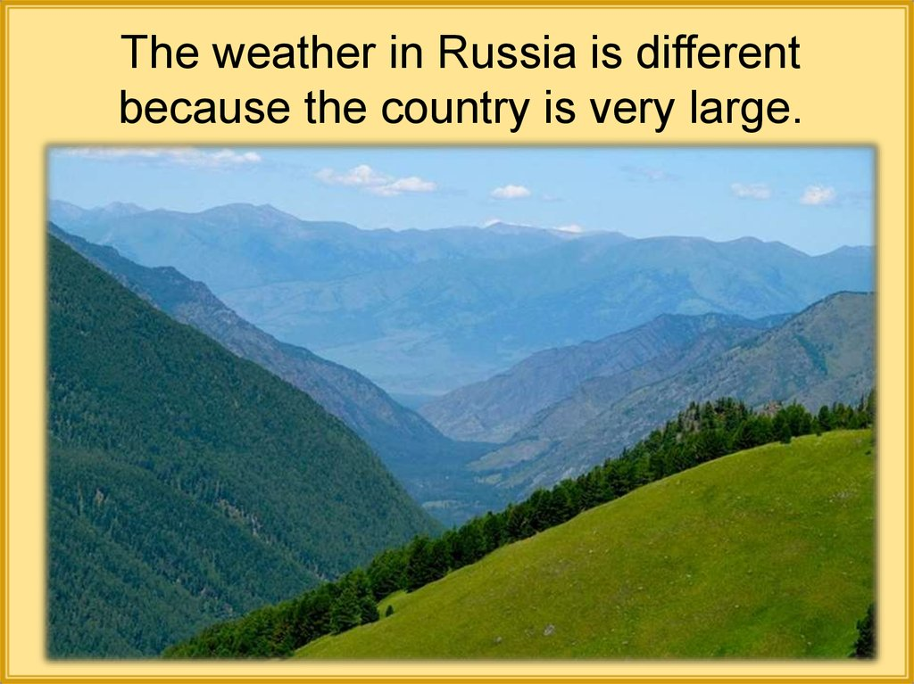 The weather in Russia is different because the country is very large.