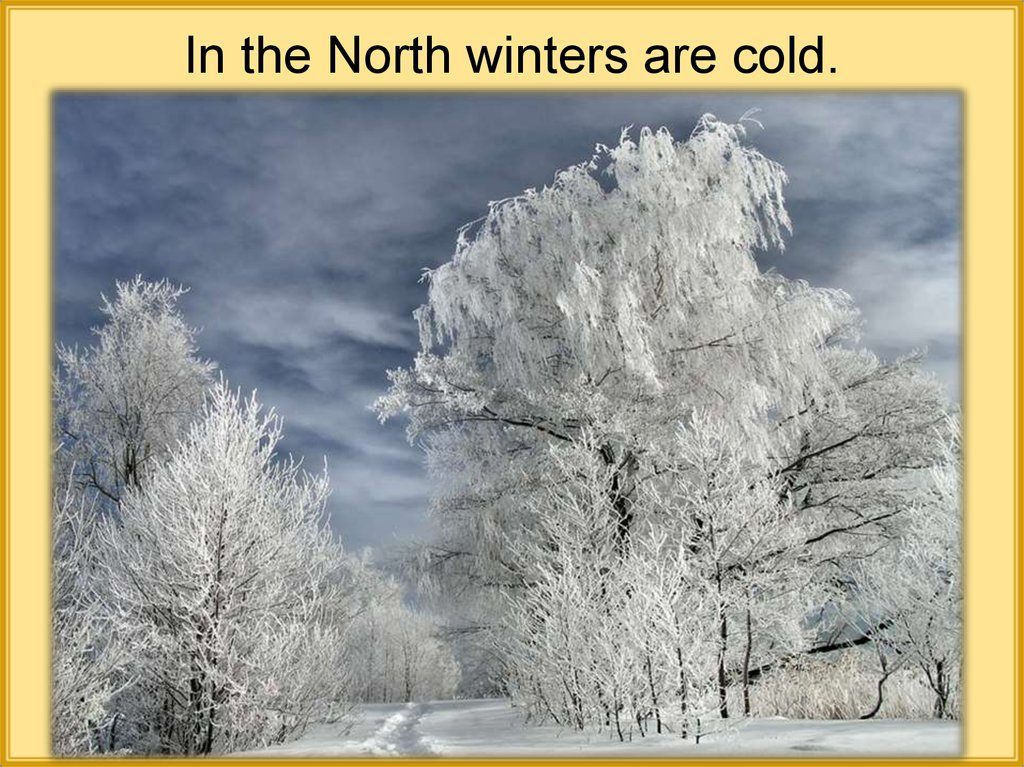 In the North winters are cold.