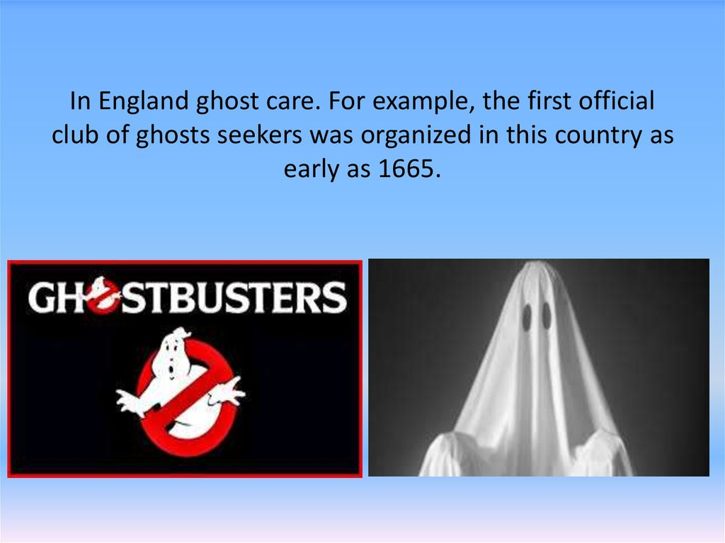 In England ghost care. For example, the first official club of ghosts seekers was organized in this country as early as 1665.
