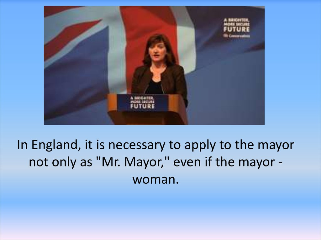 "In England, it is necessary to apply to the mayor not only as ""Mr. Mayor,"" even if the mayor - woman."