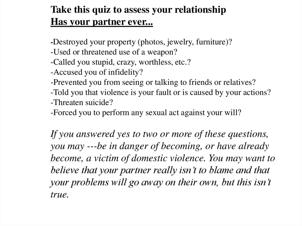 Take this quiz to assess your relationship Has your partner ever... -Destroyed your property (photos, jewelry, furniture)? -Used or threatened use of a weapon? -Called you stupid, crazy, worthless, etc.? -Accused you of infidelity? -Prevented you from see