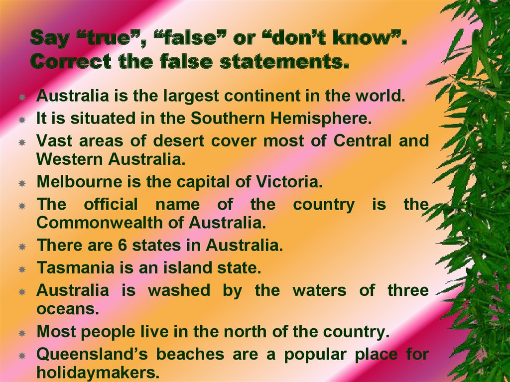 "Say ""true"", ""false"" or ""don't know"". Correct the false statements."