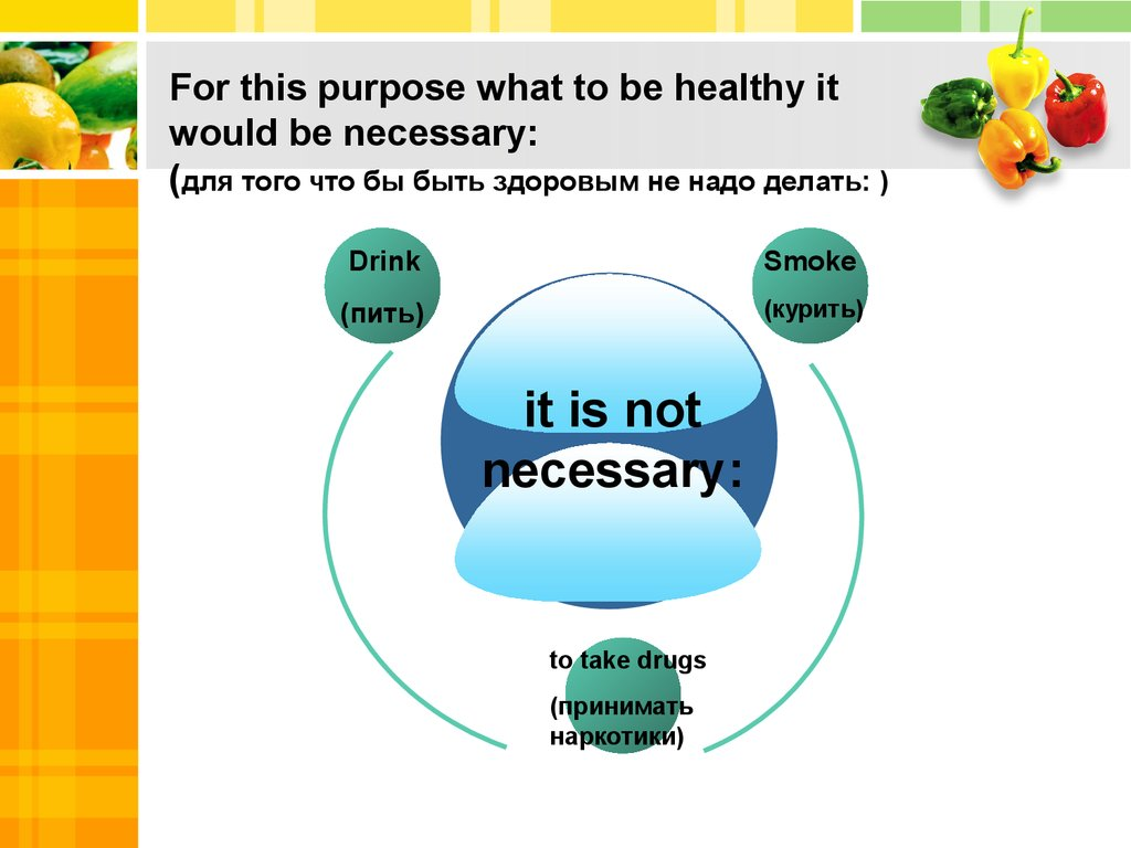 For this purpose what to be healthy it would be necessary: (для того что бы быть здоровым не надо делать: )