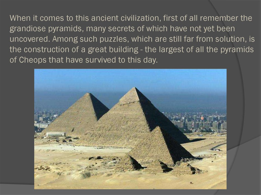When it comes to this ancient civilization, first of all remember the grandiose pyramids, many secrets of which have not yet